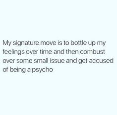 My signature move is bottle up my feelings over time and then combust over some small issue and get accused of being a psycho.