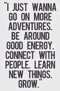 """""""I just wanna go on more adventures, be around good energy, connect with people, learn new things. Especially good energy. The Words, Cool Words, Great Quotes, Quotes To Live By, Good Energy Quotes, Meet New People Quotes, New Me Quotes, Happy Day Quotes, Dope Quotes"""