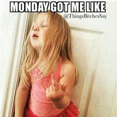 Mondays got me like....