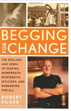 """Begging for Change: The Dollars and Sense of Making Nonprofits Responsive, Efficient, and Rewarding for All by Robert Egger. """"You are a good person. You are one of the 84 million Americans who volunteer with a charity. You are part of a national donor pool that contributes nearly $200 billion to good causes every year. But you wonder: Why don't your efforts seem to make a difference?..."""""""