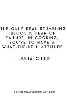 """""""The only real stumbling block is fear of failure. In cooking, you've to have a what-the-hell attitude."""" - Julia Child"""