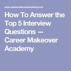 How To Answer the Top 5 Interview Questions — Career Makeover Academy