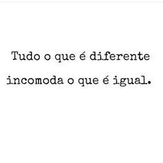 Tudo o que é diferente incomoda o que é igual. ♡