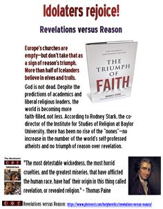 "Revelations versus Reason: Idolaters rejoice! More than half of Icelanders believe in elves and trolls. God is not dead. Despite the predictions of academics and liberal religious leaders, the world is becoming more faith-filled, not less. According to Rodney Stark, the co-director of the Institute for Studies of Religion at Baylor University, there has been no rise of the ""nones""—no increase in the number of the world's self-professed atheists and no triumph of reason over revelation. Paine"