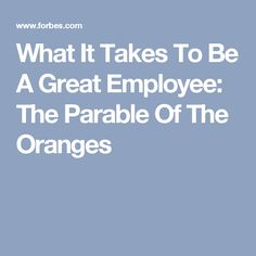 What It Takes To Be A Great Employee: The Parable Of The Oranges