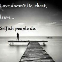 Love doesn't.... Selfish people do. Boy do I know a few of these ppl. Just saying