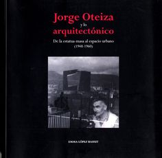 Jorge Oteiza y lo arquitectónico : de la estatua-masa al espacio urbano (1948-1960) / Emma López Bahut.-- [Alzuza, Navarra] : Edizioarena, 2015.