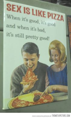 It's just like pizza…