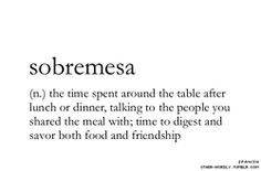 Sobremesa. What a lovely word! I never knew there was a word for this....cool!