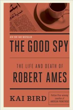 The Good Spy: the life and death of Robert Ames by Kai Bird