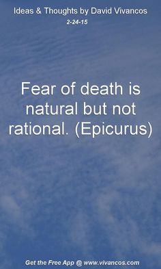 "February 24th 2015 Idea, ""Fear of death is natural but not rational. (Epicurus)"" https://www.youtube.com/watch?v=4oeyz4-HIX0"
