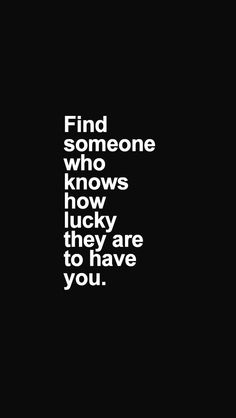 Find someone who knows how lucky they are to have you.