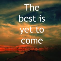the best is yet to come #quotes
