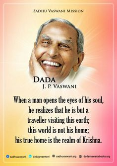 When a man opens the eyes of his soul, he realizes that he is but a traveler visiting this earth;this world is not his home; his true home is the realm of Krishna. -Dada J.P Vaswani #dadajpvaswani #quotes