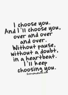 Te elijo a ti. Y te elegiré a ti, una y otra y otra y otra vez. Sin pausa, sin una duda, en una palpitación del corazón. Y te seguiré eligiendo.