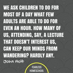 We ask children to do for most of a day what few adults are able to do for even an hour. How many of us, attending, say, a lecture that doesn't interest us, can keep our minds from wandering? Hardly any. John Holt homeschooling quote featured on Fearless Homeschool. Teaching Quotes, Education Quotes, Life Learning, Mobile Learning, Early Learning, Homeschool Curriculum, Online Homeschooling, Kindergarten Curriculum, Best Inspirational Quotes