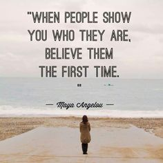 When people show you who they are, believe them the first time. ~Maya Angelou