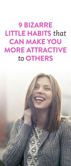 9 Bizarre Little Habits That Can Make You More Attractive To Others