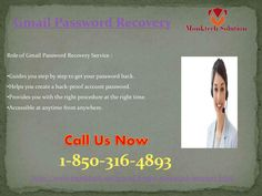 Anytime Instant Query & Solution for Gmail Password Recovery Call Us @1-850-316-4893. In case you are seeking technical assistance regarding your Gmail password Recovery 1-850-316-4893 , you can easily get the best possible solution by using our toll-free number. Here, you will be provided with the right procedure which would be beneficial to recover your Gmail account password in an efficient and hassle-free manner. http://www.monktech.net/gmail-forgot-password-recovery.html