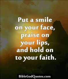✞ ✟ BibleGodQuotes.com ✟ ✞ Put a smile on your face, praise on your lips, and hold on to your faith.