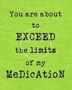 You are about to exceed the limits of my medication...