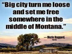 """""""Big city turn me loose and set me free somewhere in the middle of Montana."""" — Merle Haggard, """"Big City"""" Montana Living, Big Sky Montana, Montana Homes, Helena Montana, Big Sky Country, Country Life, Dude Ranch Vacations, Into The West, Country Music Lyrics"""