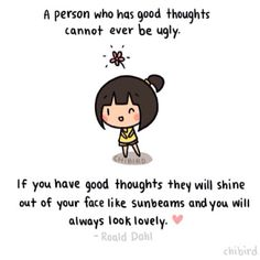 """A person who has good thoughts cannot ever be ugly. If you have good thoughts, they will shine out of your face like sunbeams, and you will always look lovely."" ~Roald Dahl ❤️"