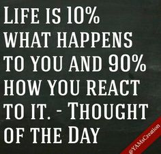 Life is 10% what happens to you and 90% how you react to it. - Thought of the Day
