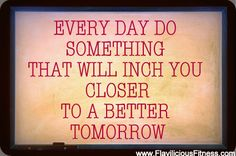 Every day do something that will inch you closer to a better tomorrow → http://www.flaviliciousfitness.com/blog/2012/07/30/fitness-blog/