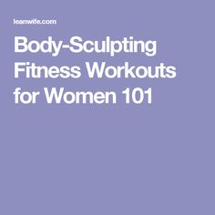 Body-Sculpting Fitness Workouts for Women 101