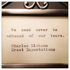 """We need never be ashamed of our tears."" ~ Charles Dickens"