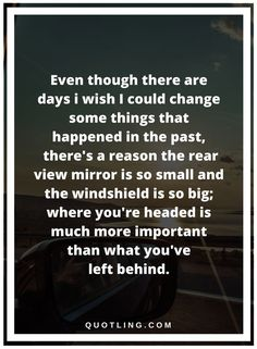 past quotes Even though there are days i wish I could change some things that happened in the past, there's a reason the rear view mirror is so small and the windshield is so big; where you're headed is much more important than what you've left behind. Past Quotes, Me Quotes, Positive Self Talk, Rear View Mirror, How I Feel, Food For Thought, Real Talk, Life Is Beautiful, Self Improvement