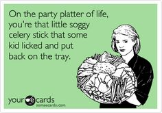 On the party platter of life, you're that little soggy celery stick that some kid licked and put back on the tray.