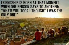 Friendship is born at that moment when one person says to another, 'What! You too? I thought I was the only one.'