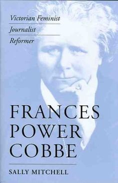Frances Power Cobbe: Victorian Feminist, Journalist, Reformer (Victorian Literature and Culture Series) by Sally Mitchell. $49.50. Publication: May 22, 2004. Publisher: University of Virginia Press (May 22, 2004). Series - Victorian Literature and Culture Series. 400 pages. Author: Sally Mitchell
