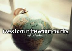 but if i was born in another country i never would have met my awesome friends...