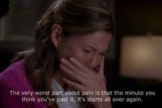The very worse part about pain is that the minute you think you're past it, it starts all over again...