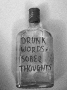 Drunk words, sober thoughts .