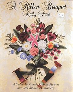 A Ribbon Bouquet: A Guide to French Ribbon Flowers and Silk Ribbon Embroidery: Kathy Pace: 9781887820004: Amazon.com: Books