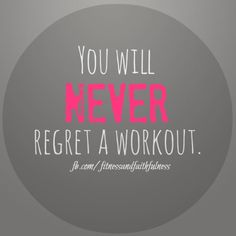 You wlil never regret a workout - JUST DO IT!