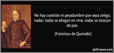 """""""No hay cuestión ni pesadumbre que sepa amigo, nadar; todas se ahogan en vino, todas se atascan de pan"""" - Francisco de Quevedo"""