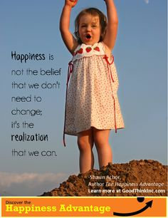 Happiness is not the belief that we don't need to change; it's the   realization that we can. -Shawn Achor, The Happiness Advantage