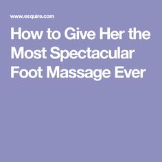 How to Give Her the Most Spectacular Foot Massage Ever