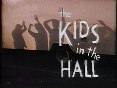 Kids in the Hall.