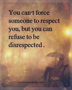 You can't force someone to respect you, but you can refuse to be disrespected.