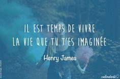 """""""Il est temps de vivre la vie que tu t'es imaginée."""" (Henry James)"""