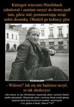 """- Widzisz? Jak się nie będziesz uczył,to tak skończysz – - Ale mamo, to Jan Himilsbach, wspaniały aktor i ceniony literat"""", padła odpowiedź. Wspaniały aktor i ceniony literat uniósł głowę, spojrzał spod przymrużonych powiek i wychrypiał:- I co, głupio ci teraz, stara k***o?"""" Polish Memes, Funny Mems, Wtf Funny, My Man, Bts Memes, Wise Words, Quotations, Funny Pictures, Lol"""
