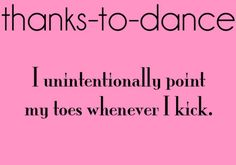 Thanks to Dance... So I'll be at soccer practice and I'll point my toes when we do exercises