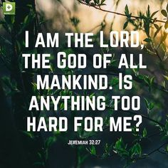 Remember this promise from God; I am the LORD the God of all mankind. Is anything too hard for me? -Jeremiah 32:27