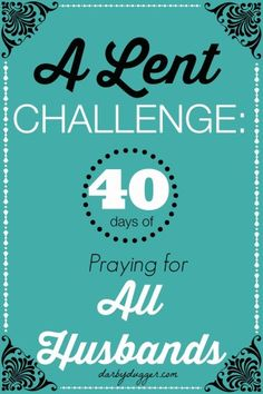 A Lent Challenge: 40 days of praying for all husbands. Come add your husband's name to our list!